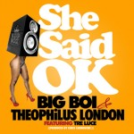 Big Boi – She Said OK (Feat Theophilus London & Tre Luce)