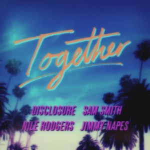 Nile Rodgers x Disclosure x Sam Smith x Jimmy Napes - Together